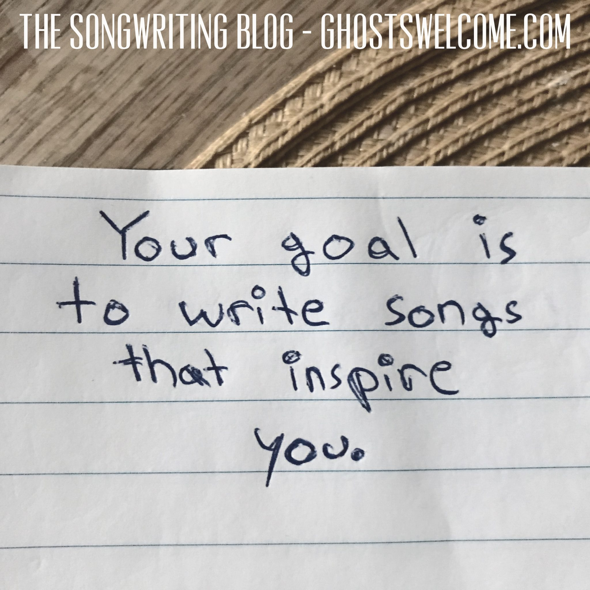 Your goal is to write songs that inspire you